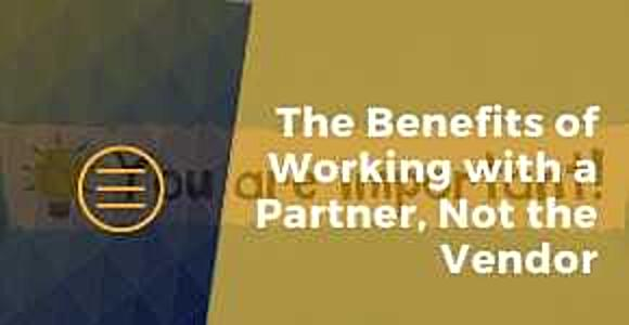 The Benefits of Working with a Partner, Not the Vendor